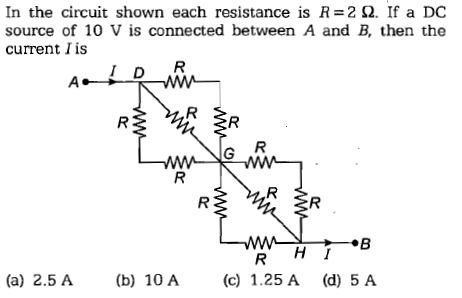 In the circuit shown each resistance is R=2 Ω. If a DC source of 10 V is connected between A and B, then the current I is (a) 2.5 A(b 10 A (c) 1.25 A (d) 5 A